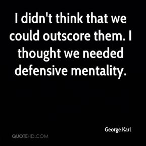 I didn't think that we could outscore them. I thought we needed defensive mentality.