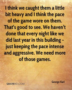 I think we caught them a little bit heavy and I think the pace of the game wore on them. That's good to see. We haven't done that every night like we did last year in this building - just keeping the pace intense and aggressive. We need more of those games.