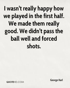 I wasn't really happy how we played in the first half. We made them really good. We didn't pass the ball well and forced shots.