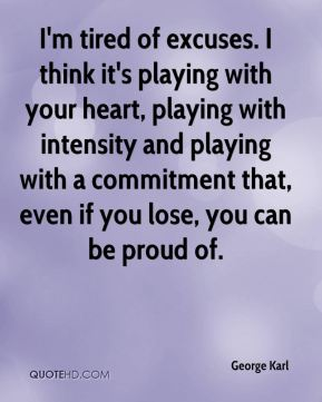 I'm tired of excuses. I think it's playing with your heart, playing with intensity and playing with a commitment that, even if you lose, you can be proud of.