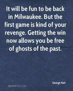 It will be fun to be back in Milwaukee. But the first game is kind of your revenge. Getting the win now allows you be free of ghosts of the past.
