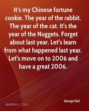 It's my Chinese fortune cookie. The year of the rabbit. The year of the cat. It's the year of the Nuggets. Forget about last year. Let's learn from what happened last year. Let's move on to 2006 and have a great 2006.