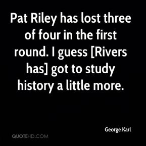 George Karl - Pat Riley has lost three of four in the first round. I guess [Rivers has] got to study history a little more.