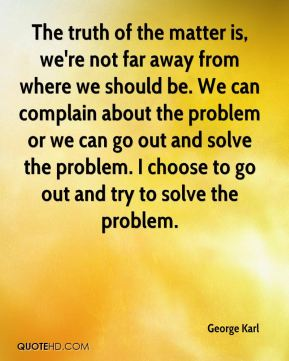 The truth of the matter is, we're not far away from where we should be. We can complain about the problem or we can go out and solve the problem. I choose to go out and try to solve the problem.