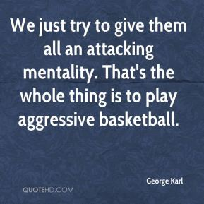 George Karl - We just try to give them all an attacking mentality. That's the whole thing is to play aggressive basketball.