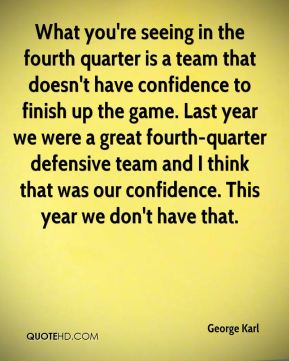 What you're seeing in the fourth quarter is a team that doesn't have confidence to finish up the game. Last year we were a great fourth-quarter defensive team and I think that was our confidence. This year we don't have that.