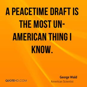 George Wald - A peacetime draft is the most un-American thing I know.