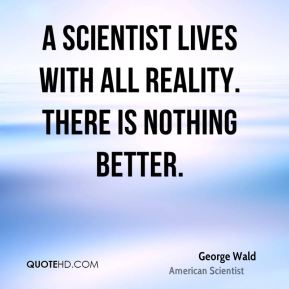 A scientist lives with all reality. There is nothing better.
