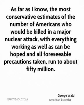 George Wald - As far as I know, the most conservative estimates of the number of Americans who would be killed in a major nuclear attack, with everything working as well as can be hoped and all foreseeable precautions taken, run to about fifty million.