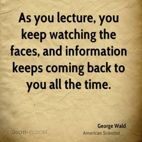 George Wald - As you lecture, you keep watching the faces, and information keeps coming back to you all the time.