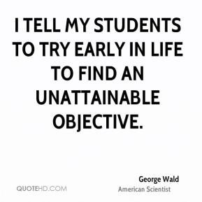 George Wald - I tell my students to try early in life to find an unattainable objective.