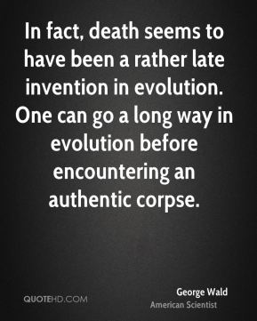 George Wald - In fact, death seems to have been a rather late invention in evolution. One can go a long way in evolution before encountering an authentic corpse.