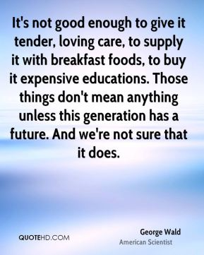 George Wald - It's not good enough to give it tender, loving care, to supply it with breakfast foods, to buy it expensive educations. Those things don't mean anything unless this generation has a future. And we're not sure that it does.