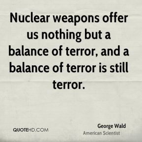 George Wald - Nuclear weapons offer us nothing but a balance of terror, and a balance of terror is still terror.