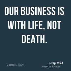 Our business is with life, not death.