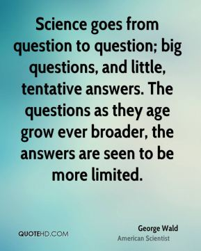 Science goes from question to question; big questions, and little, tentative answers. The questions as they age grow ever broader, the answers are seen to be more limited.