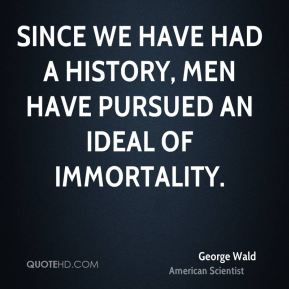 Since we have had a history, men have pursued an ideal of immortality.