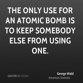 The only use for an atomic bomb is to keep somebody else from using one.