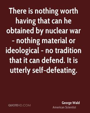 George Wald - There is nothing worth having that can he obtained by nuclear war - nothing material or ideological - no tradition that it can defend. It is utterly self-defeating.