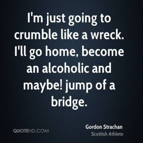 I'm just going to crumble like a wreck. I'll go home, become an alcoholic and maybe! jump of a bridge.
