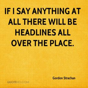 Gordon Strachan - If I say anything at all there will be headlines all over the place.