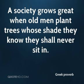 Greek proverb - A society grows great when old men plant trees whose shade they know they shall never sit in.