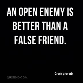 Greek proverb - An open enemy is better than a false friend.