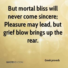 Greek proverb - But mortal bliss will never come sincere; Pleasure may lead, but grief blow brings up the rear.