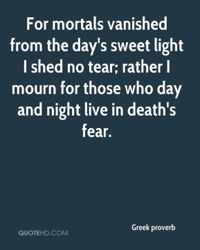 Greek proverb - For mortals vanished from the day's sweet light I shed no tear; rather I mourn for those who day and night live in death's fear.