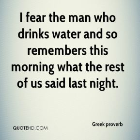 Greek proverb - I fear the man who drinks water and so remembers this morning what the rest of us said last night.