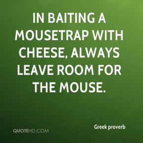 Greek proverb - In baiting a mousetrap with cheese, always leave room for the mouse.
