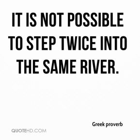 Greek proverb - It is not possible to step twice into the same river.