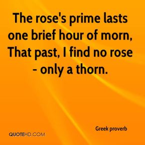 Greek proverb - The rose's prime lasts one brief hour of morn, That past, I find no rose - only a thorn.
