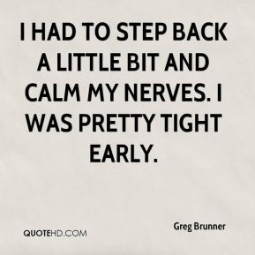 Greg Brunner - I had to step back a little bit and calm my nerves. I was pretty tight early.