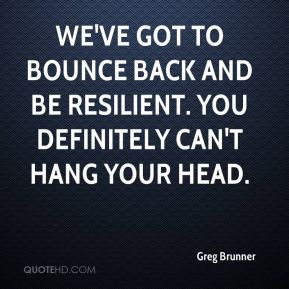Greg Brunner - We've got to bounce back and be resilient. You definitely can't hang your head.
