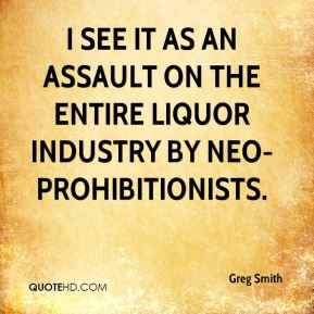 Greg Smith - I see it as an assault on the entire liquor industry by neo-prohibitionists.