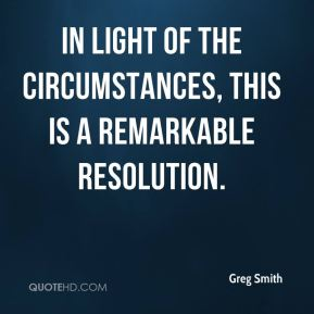 Greg Smith - In light of the circumstances, this is a remarkable resolution.