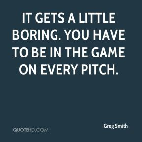 It gets a little boring. You have to be in the game on every pitch.