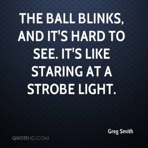 The ball blinks, and it's hard to see. It's like staring at a strobe light.