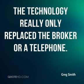 The technology really only replaced the broker or a telephone.