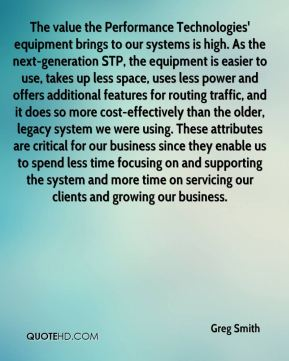 The value the Performance Technologies' equipment brings to our systems is high. As the next-generation STP, the equipment is easier to use, takes up less space, uses less power and offers additional features for routing traffic, and it does so more cost-effectively than the older, legacy system we were using. These attributes are critical for our business since they enable us to spend less time focusing on and supporting the system and more time on servicing our clients and growing our business.