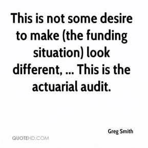 Greg Smith - This is not some desire to make (the funding situation) look different, ... This is the actuarial audit.