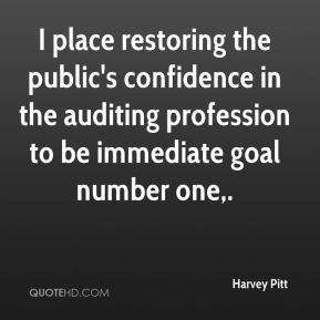 I place restoring the public's confidence in the auditing profession to be immediate goal number one.