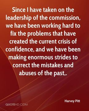 Since I have taken on the leadership of the commission, we have been working hard to fix the problems that have created the current crisis of confidence, and we have been making enormous strides to correct the mistakes and abuses of the past.