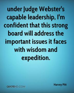under Judge Webster's capable leadership, I'm confident that this strong board will address the important issues it faces with wisdom and expedition.