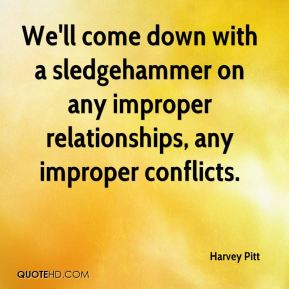 We'll come down with a sledgehammer on any improper relationships, any improper conflicts.