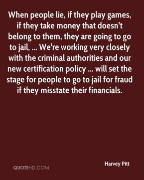 When people lie, if they play games, if they take money that doesn't belong to them, they are going to go to jail, ... We're working very closely with the criminal authorities and our new certification policy ... will set the stage for people to go to jail for fraud if they misstate their financials.