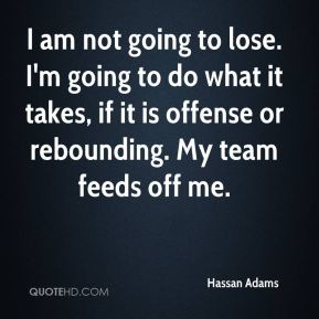 Hassan Adams - I am not going to lose. I'm going to do what it takes, if it is offense or rebounding. My team feeds off me.