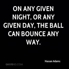 Hassan Adams - On any given night, or any given day, the ball can bounce any way.