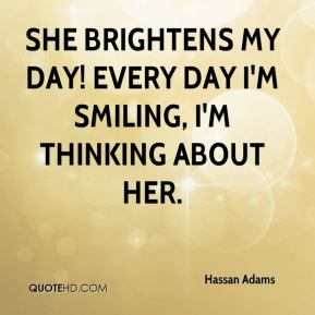 Hassan Adams - She brightens my day! Every day I'm smiling, I'm thinking about her.